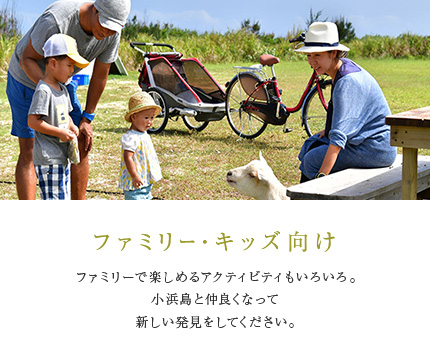 ファミリー・キッズ向け ファミリーで楽しめるアクティビティもいろいろ。小浜島と仲良くなって新しい発見をしてください。