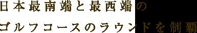 日本最南端と最西端のゴルフコースのラウンドを制覇