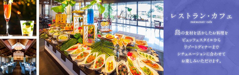 レストラン・カフェ 島の食材を活かしたお料理をビュッフェスタイルからリゾートディナーまでシチュエーションに合わせてお楽しみいただけます。